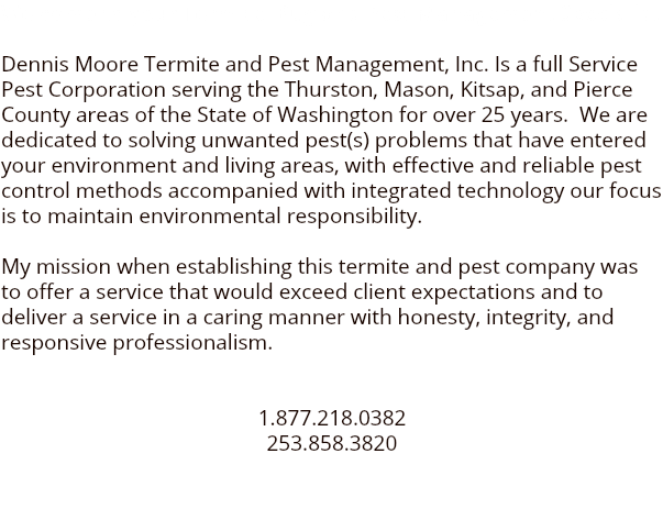 Welcome to your Termite Bug and Pest Management Specialist Dennis Moore Termite and Pest Management, Inc. Is a full Service Pest Corporation serving the Thurston, Mason, Kitsap, and Pierce County areas of the State of Washington for over 25 years. We are dedicated to solving unwanted pest(s) problems that have entered your environment and living areas, with effective and reliable pest control methods accompanied with integrated technology our focus is to maintain environmental responsibility. My mission when establishing this termite and pest company was to offer a service that would exceed client expectations and to deliver a service in a caring manner with honesty, integrity, and responsive professionalism. 1.877.218.0382 253.858.3820